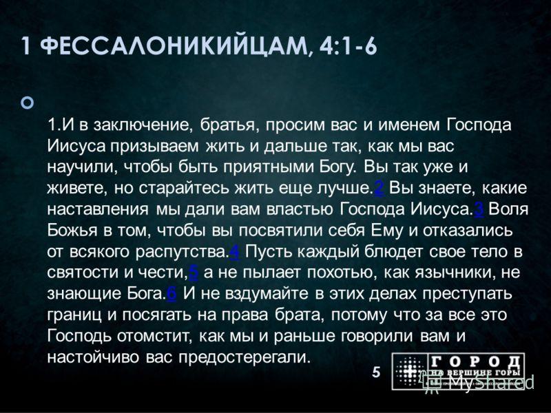 1 ФЕССАЛОНИКИЙЦАМ, 4:1-6 1.И в заключение, братья, просим вас и именем Господа Иисуса призываем жить и дальше так, как мы вас научили, чтобы быть приятными Богу. Вы так уже и живете, но старайтесь жить еще лучше.2 Вы знаете, какие наставления мы дали