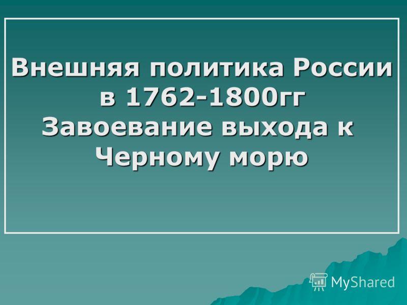 Внешняя политика России в 1762-1800гг Завоевание выхода к Черному морю