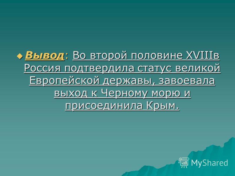 Вывод: Во второй половине XVIIIв Россия подтвердила статус великой Европейской державы, завоевала выход к Черному морю и присоединила Крым. Вывод: Во второй половине XVIIIв Россия подтвердила статус великой Европейской державы, завоевала выход к Черн