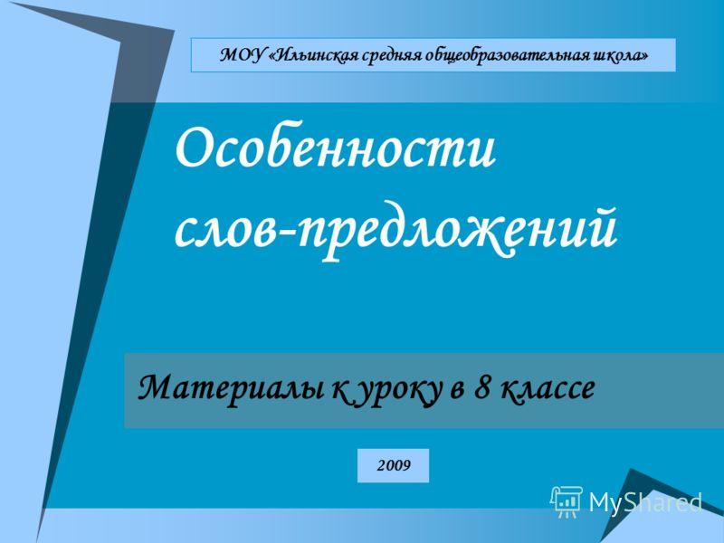 Особенности слов-предложений Материалы к уроку в 8 классе МОУ «Ильинская средняя общеобразовательная школа» 2009