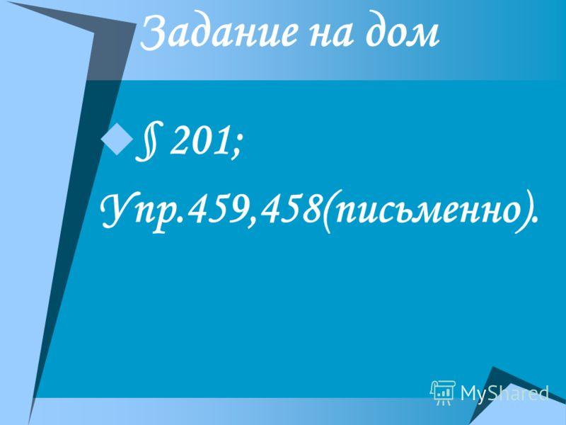 Задание на дом § 201; Упр.459,458(письменно).