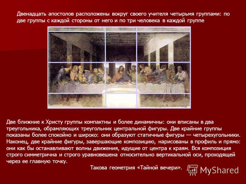 Двенадцать апостолов расположены вокруг своего учителя четырьмя группами: по две группы с каждой стороны от него и по три человека в каждой группе Две ближние к Христу группы компактны и более динамичны: они вписаны в два треугольника, обрамляющих тр