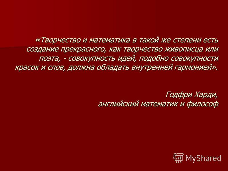 «Творчество и математика в такой же степени есть создание прекрасного, как творчество живописца или поэта, - совокупность идей, подобно совокупности красок и слов, должна обладать внутренней гармонией». Годфри Харди, английский математик и философ