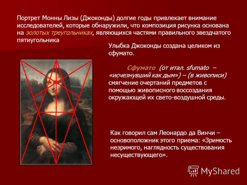 Портрет Монны Лизы (Джоконды) долгие годы привлекает внимание исследователей, которые обнаружили, что композиция рисунка основана на золотых треугольниках, являющихся частями правильного звездчатого пятиугольника Улыбка Джоконды создана целиком из сф