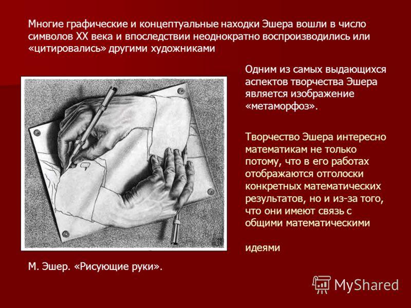 М. Эшер. «Рисующие руки». Многие графические и концептуальные находки Эшера вошли в число символов XX века и впоследствии неоднократно воспроизводились или «цитировались» другими художниками Одним из самых выдающихся аспектов творчества Эшера являетс