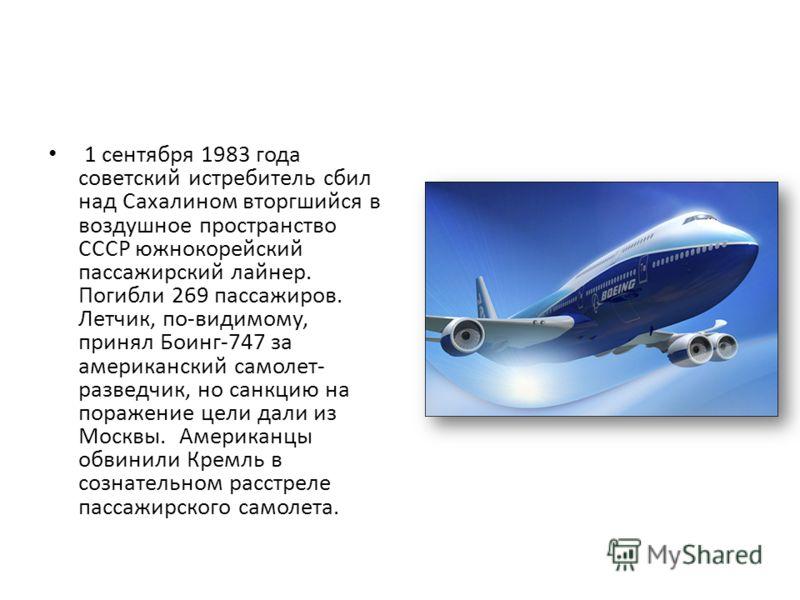 1 сентября 1983 года советский истребитель сбил над Сахалином вторгшийся в воздушное пространство СССР южнокорейский пассажирский лайнер. Погибли 269 пассажиров. Летчик, по-видимому, принял Боинг-747 за американский самолет- разведчик, но санкцию на