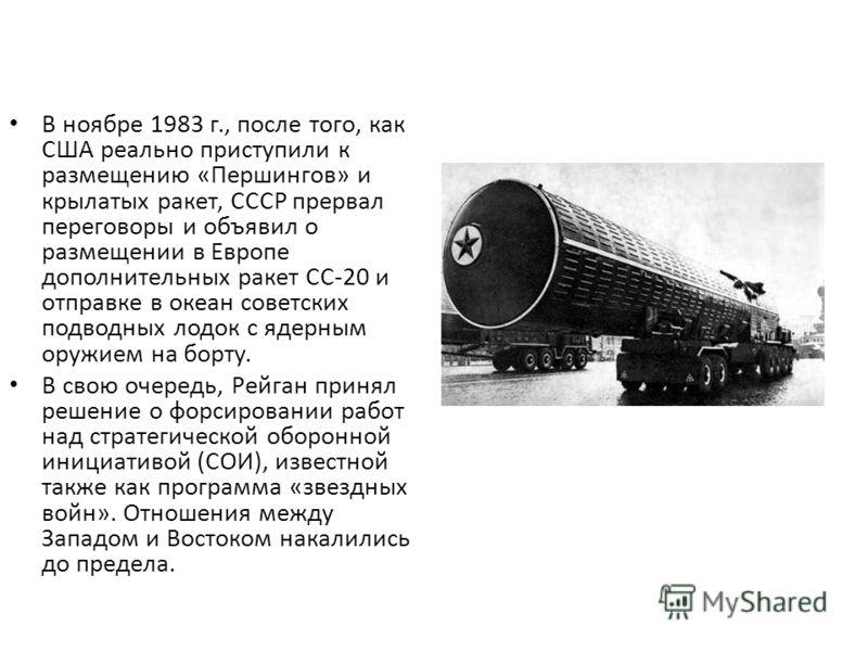 В ноябре 1983 г., после того, как США реально приступили к размещению «Першингов» и крылатых ракет, СССР прервал переговоры и объявил о размещении в Европе дополнительных ракет СС-20 и отправке в океан советских подводных лодок с ядерным оружием на б
