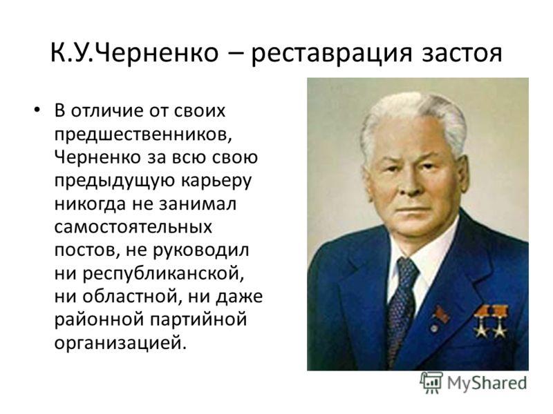 К.У.Черненко – реставрация застоя В отличие от своих предшественников, Черненко за всю свою предыдущую карьеру никогда не занимал самостоятельных постов, не руководил ни республиканской, ни областной, ни даже районной партийной организацией.