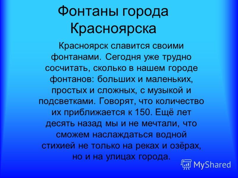 Фонтаны города Красноярска Красноярск славится своими фонтанами. Сегодня уже трудно сосчитать, сколько в нашем городе фонтанов: больших и маленьких, простых и сложных, с музыкой и подсветками. Говорят, что количество их приближается к 150. Ещё лет де