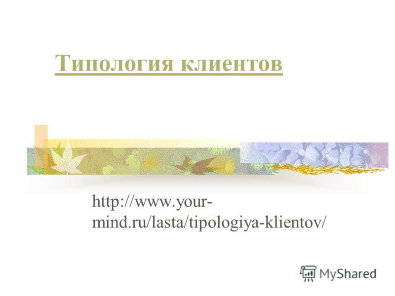 Типология клиентов http://www.your- mind.ru/lasta/tipologiya-klientov/