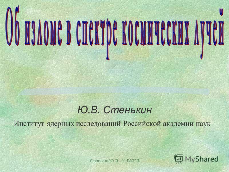 Стенькин Ю.В. 31 ВККЛ Ю.В. Стенькин Институт ядерных исследований Российской академии наук