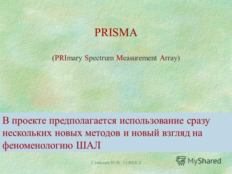 Стенькин Ю.В. 31 ВККЛ PRISMA (PRImary Spectrum Measurement Array) В проекте предполагается использование сразу нескольких новых методов и новый взгляд на феноменологию ШАЛ