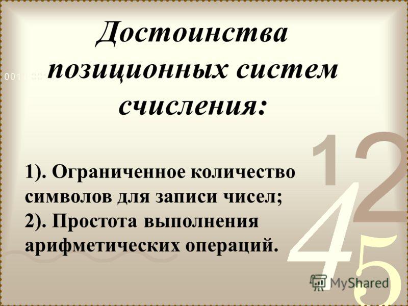 Достоинства позиционных систем счисления: 1). Ограниченное количество символов для записи чисел; 2). Простота выполнения арифметических операций.
