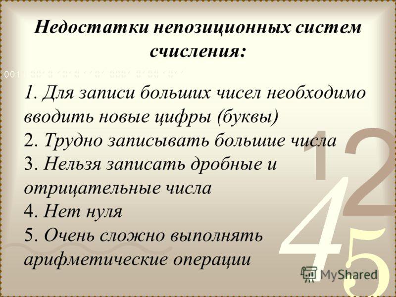 Недостатки непозиционных систем счисления: 1. Для записи больших чисел необходимо вводить новые цифры (буквы) 2. Трудно записывать большие числа 3. Нельзя записать дробные и отрицательные числа 4. Нет нуля 5. Очень сложно выполнять арифметические опе