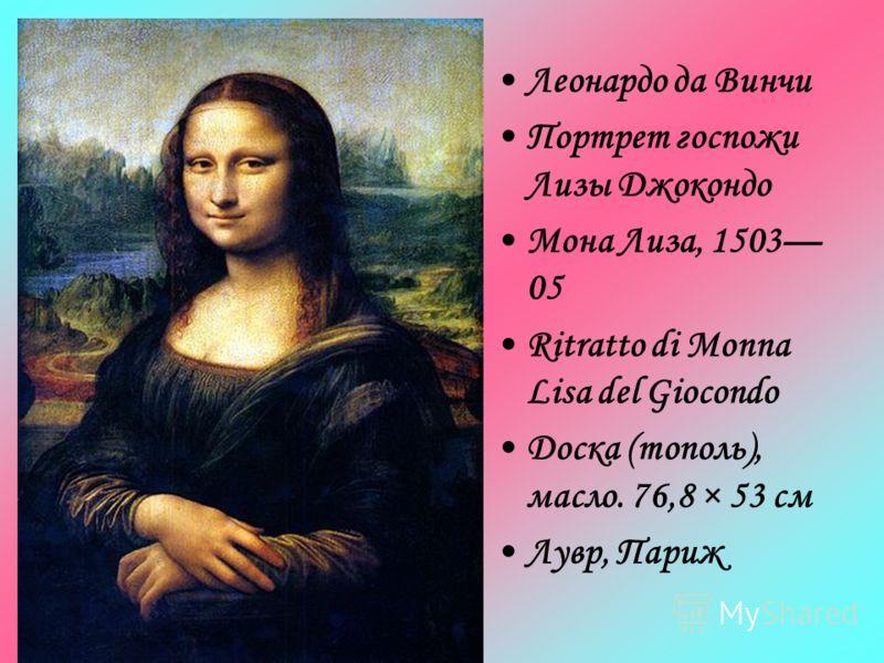Леонардо да Винчи Портрет госпожи Лизы Джокондо Мона Лиза, 1503 05 Ritratto di Monna Lisa del Giocondo Доска (тополь), масло. 76,8 × 53 см Лувр, Париж