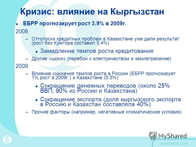 Кризис: влияние на Кыргызстан ЕБРР прогнозирует рост 3.9% в 2009г. 2008 –Отголоски кредитных проблем в Казахстане уже дали результат (рост без Кумтора составил 5.4%) Замедление темпов роста кредитования –Другие «шоки» (перебои с электричеством и земл