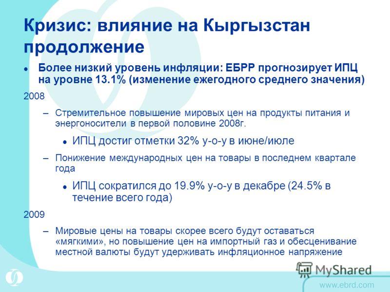 Кризис: влияние на Кыргызстан продолжение Более низкий уровень инфляции: ЕБРР прогнозирует ИПЦ на уровне 13.1% (изменение ежегодного среднего значения) 2008 –Стремительное повышение мировых цен на продукты питания и энергоносители в первой половине 2