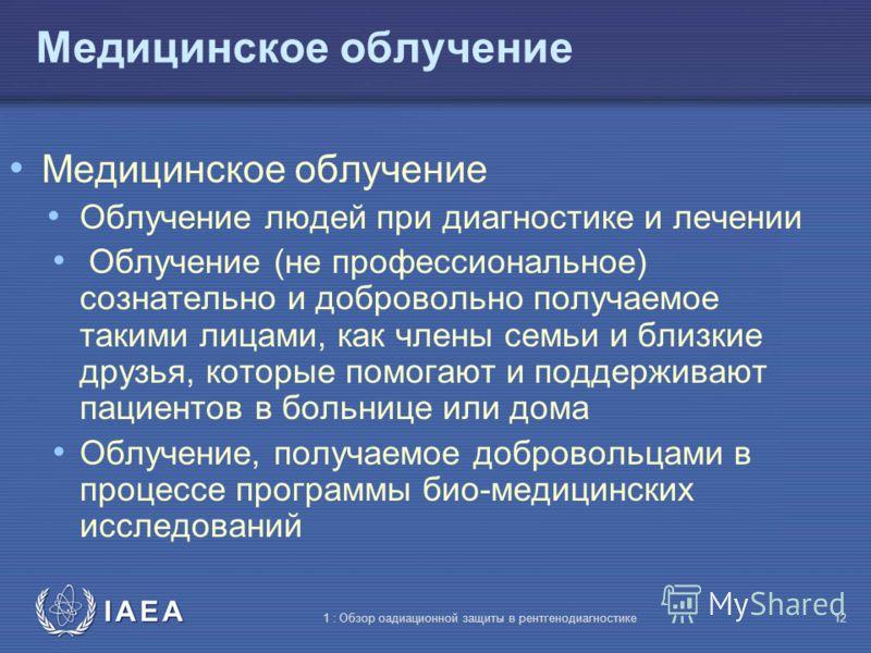 IAEA 1 : Обзор оадиационной защиты в рентгенодиагностике11 Три типа облучения Медицинское облучение (Облучение людей преимущественно при диагностике и лечении) Профессиональное облуче- ние (облучение на работе и как результат работы) Облучение населе