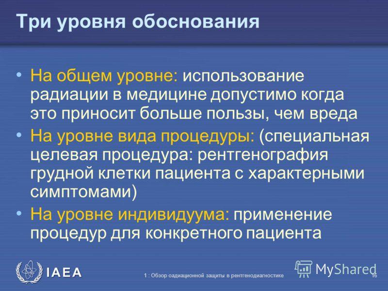 IAEA 1 : Обзор оадиационной защиты в рентгенодиагностике15 Практическое обоснование Решение начать или продолжить какую-либо деятельность включает в себя обзор преимуществ и недостатков возможных вариантов диагностических методов Например: выбор межд