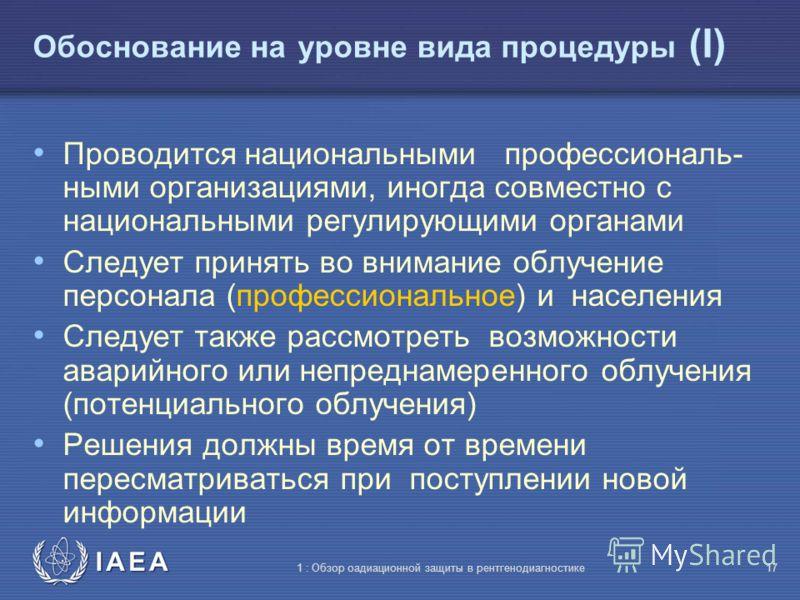 IAEA 1 : Обзор оадиационной защиты в рентгенодиагностике16 Три уровня обоснования На общем уровне: использование радиации в медицине допустимо когда это приносит больше пользы, чем вреда На уровне вида процедуры: (специальная целевая процедура: рентг