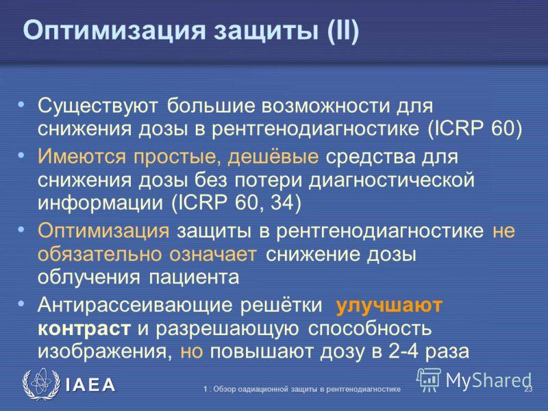 IAEA 1 : Обзор оадиационной защиты в рентгенодиагностике22 Оптимизация защиты (I) Оптимизация обычно применяется на двух уровнях: Конструирование и изготовление оборудования и устройств Ежедневная радиологическая практика (процедуры) Снижение дозы об