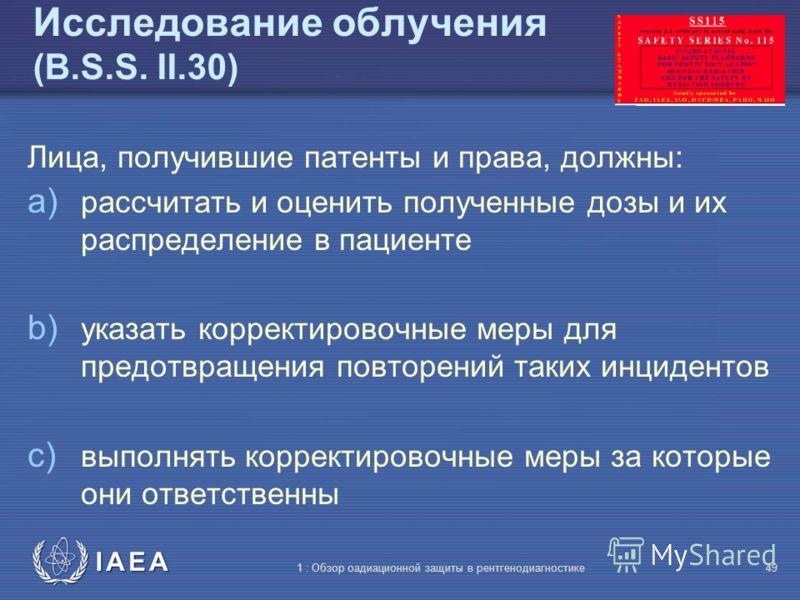 IAEA 1 : Обзор оадиационной защиты в рентгенодиагностике48 Исследование облучения (B.S.S. II.29) Зарегистрированные лица и лицензиаты должны тщательно изучить: Облучения при диагностике в дозах больших, чем намеченные или неоднократно и существенно п