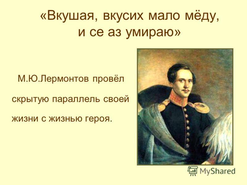 «Вкушая, вкусих мало мёду, и се аз умираю» М.Ю.Лермонтов провёл скрытую параллель своей жизни с жизнью героя.