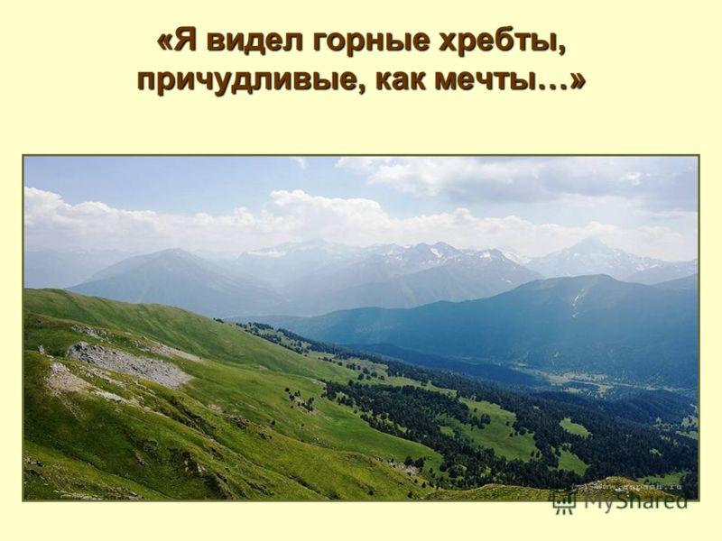 «Я видел горные хребты, причудливые, как мечты…»