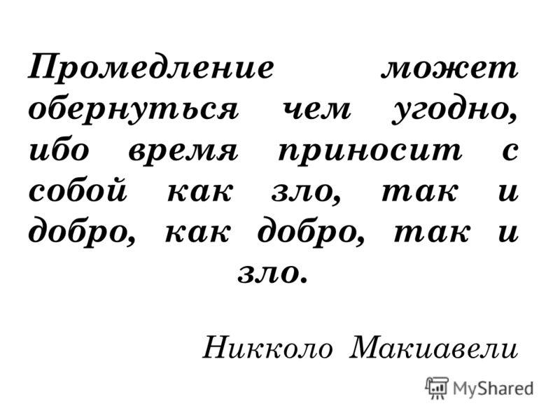 Промедление может обернуться чем угодно, ибо время приносит с собой как зло, так и добро, как добро, так и зло. Никколо Макиавели