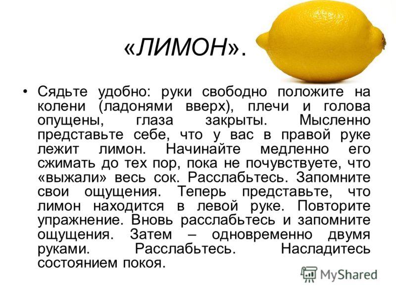 «ЛИМОН». Сядьте удобно: руки свободно положите на колени (ладонями вверх), плечи и голова опущены, глаза закрыты. Мысленно представьте себе, что у вас в правой руке лежит лимон. Начинайте медленно его сжимать до тех пор, пока не почувствуете, что «вы
