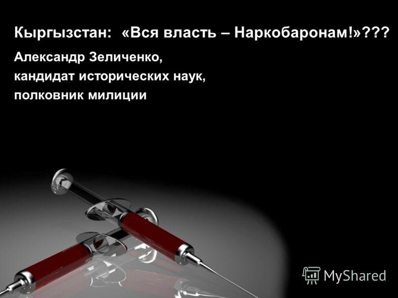 Кыргызстан: «Вся власть – Наркобаронам!»??? Александр Зеличенко, кандидат исторических наук, полковник милиции