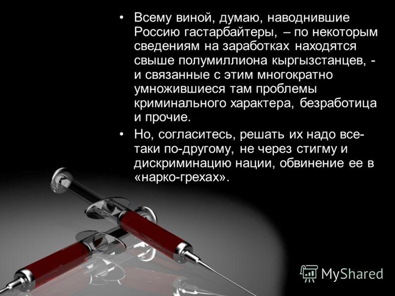Всему виной, думаю, наводнившие Россию гастарбайтеры, – по некоторым сведениям на заработках находятся свыше полумиллиона кыргызстанцев, - и связанные с этим многократно умножившиеся там проблемы криминального характера, безработица и прочие. Но, сог