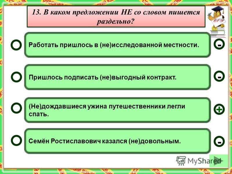 (Не)дождавшиеся ужина путешественники легли спать. Пришлось подписать (не)выгодный контракт. Семён Ростиславович казался (не)довольным. Работать пришлось в (не)исследованной местности. - - + - 13. В каком предложении НЕ со словом пишется раздельно?