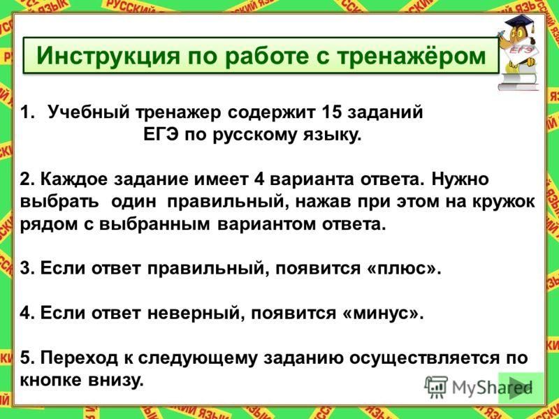 Инструкция по работе с тренажёром 1.Учебный тренажер содержит 15 заданий ЕГЭ по русскому языку. 2. Каждое задание имеет 4 варианта ответа. Нужно выбрать один правильный, нажав при этом на кружок рядом с выбранным вариантом ответа. 3. Если ответ прави