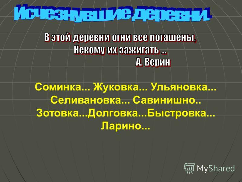 Соминка... Жуковка... Ульяновка... Селивановка... Савинишно.. Зотовка...Долговка...Быстровка... Ларино...