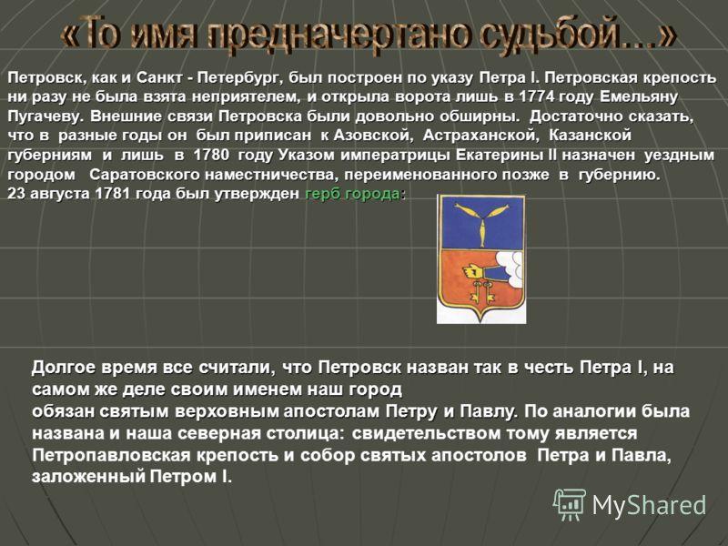Петровск, как и Санкт - Петербург, был построен по указу Петра I. Петровская крепость ни разу не была взята неприятелем, и открыла ворота лишь в 1774 году Емельяну Пугачеву. Внешние связи Петровска были довольно обширны. Достаточно сказать, что в раз