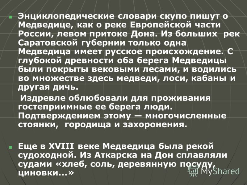 Энциклопедические словари скупо пишут о Медведице, как о реке Европейской части России, левом притоке Дона. Из больших рек Саратовской губернии только одна Медведица имеет русское происхождение. С глубокой древности оба берега Медведицы были покрыты