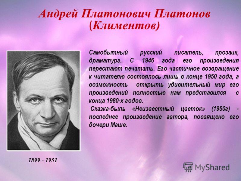 Андрей Платонович Платонов ( Климентов) 1899 - 1951 Самобытный русский писатель, прозаик, драматург. С 1946 года его произведения перестают печатать. Его частичное возвращение к читателю состоялось лишь в конце 1950 года, а возможность открыть удивит