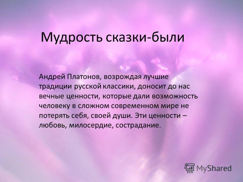 Мудрость сказки-были Андрей Платонов, возрождая лучшие традиции русской классики, доносит до нас вечные ценности, которые дали возможность человеку в сложном современном мире не потерять себя, своей души. Эти ценности – любовь, милосердие, сострадани