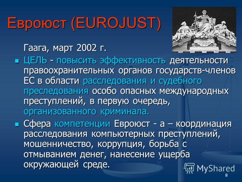 8 Евроюст (EUROJUST) Гаага, март 2002 г. ЦЕЛЬ - повысить эффективность деятельности правоохранительных органов государств-членов ЕС в области расследования и судебного преследования особо опасных международных преступлений, в первую очередь, организо
