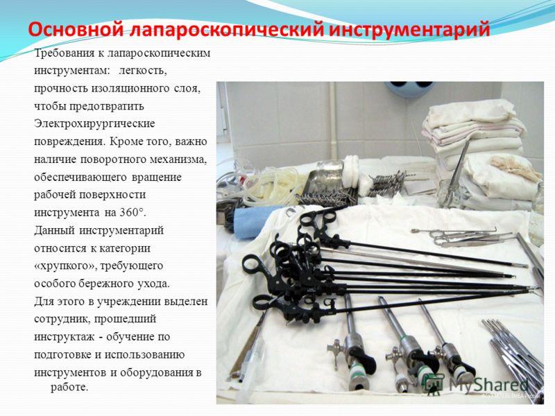 Основной лапароскопический инструментарий Требования к лапароскопическим инструментам: легкость, прочность изоляционного слоя, чтобы предотвратить Электрохирургические повреждения. Кроме того, важно наличие поворотного механизма, обеспечивающего вращ