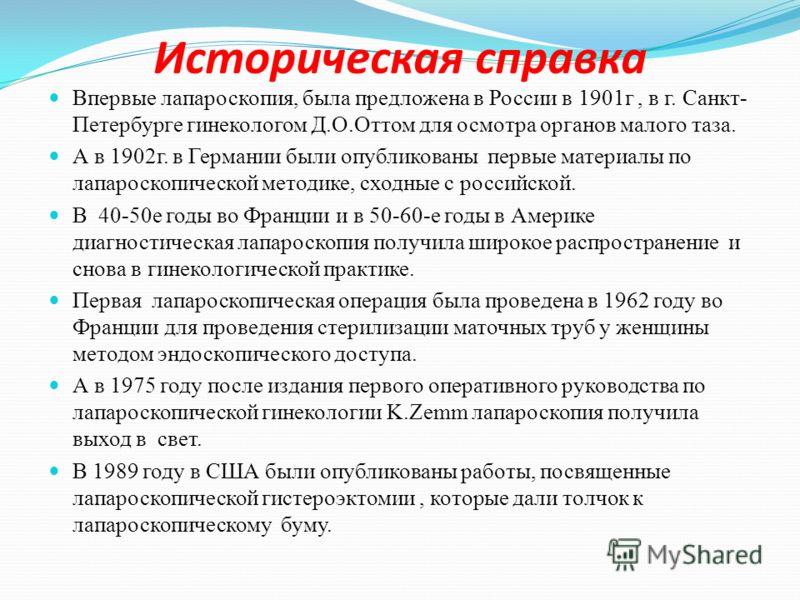Историческая справка Впервые лапароскопия, была предложена в России в 1901г, в г. Санкт- Петербурге гинекологом Д.О.Оттом для осмотра органов малого таза. А в 1902г. в Германии были опубликованы первые материалы по лапароскопической методике, сходные