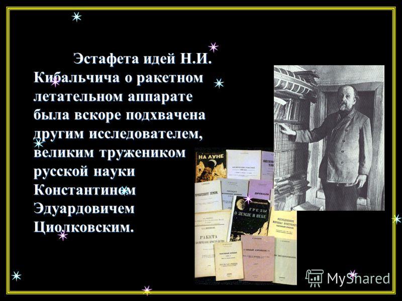Николай Иванович Кибальчич В 1881 году, приговоренный к смертной казни за участие в покушении на царя, студент медико-хирургической академии Николай Иванович Кибальчич предложил идею и схему управляемого космического аппарата не в фантазиях романисто