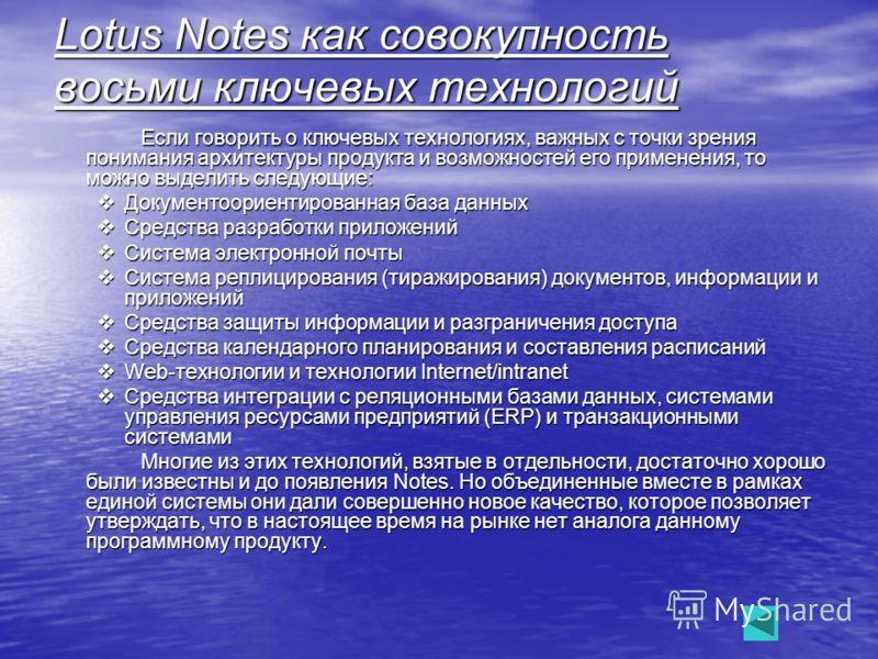 Что такое Notes Что такое Notes Lotus Notes это клиент-серверная СУБД, имеющая нереляционную структуру. В одном документе Notes могут храниться поля различных типов. То есть поле может содержать данные стандартных типов, форматированный текст, любые