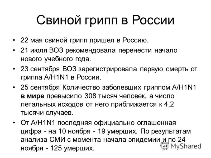 Свиной грипп в России 22 мая свиной грипп пришел в Россию. 21 июля ВОЗ рекомендовала перенести начало нового учебного года. 23 сентября ВОЗ зарегистрировала первую смерть от гриппа A/H1N1 в России. 25 сентября Количество заболевших гриппом A/H1N1 в м
