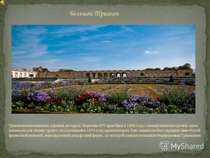 Трианоном называлась деревня, которую Людовик XIV приобрел в 1668 году с намерением построить здесь павильон для легких трапез; построенный в 1670 году архитектором Лево павильон был украшен сине-белой фаянсовой плиткой, имитирующей дельфтский фаянс,