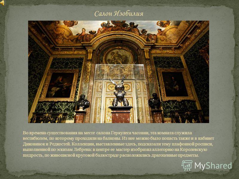 Во времена существования на месте салона Геркулеса часовни, эта комната служила вестибюлем, по которому проходили на балконы. Из нее можно было попасть также и в кабинет Диковинок и Редкостей. Коллекции, выставленные здесь, подсказали тему плафонной