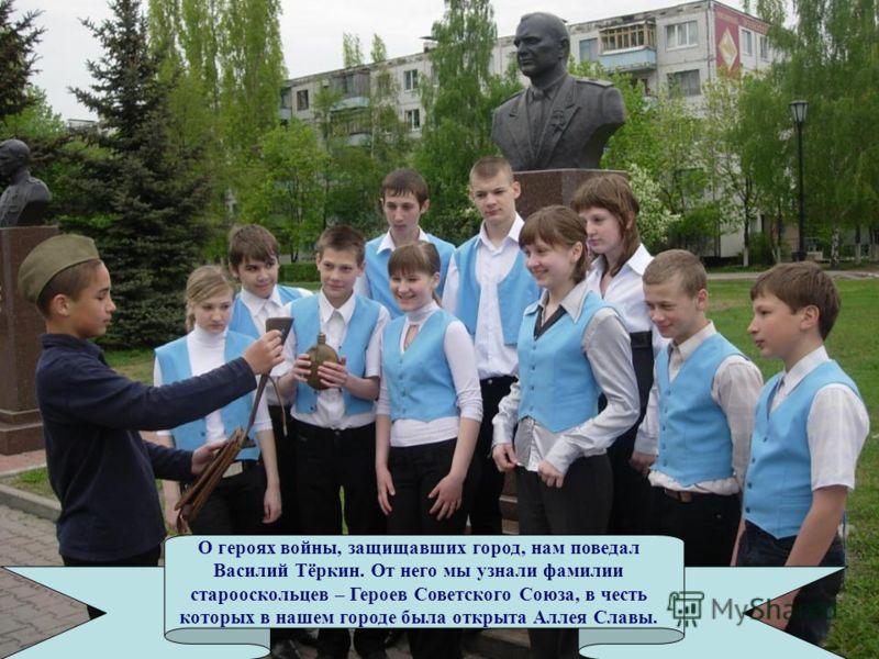 О героях войны, защищавших город, нам поведал Василий Тёркин. От него мы узнали фамилии старооскольцев – Героев Советского Союза, в честь которых в нашем городе была открыта Аллея Славы.