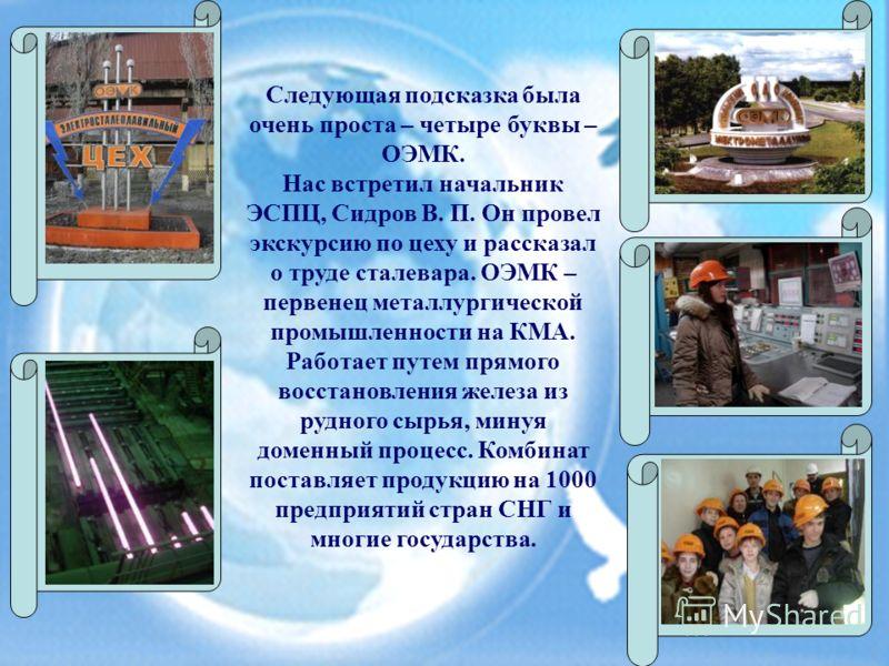 Следующая подсказка была очень проста – четыре буквы – ОЭМК. Нас встретил начальник ЭСПЦ, Сидров В. П. Он провел экскурсию по цеху и рассказал о труде сталевара. ОЭМК – первенец металлургической промышленности на КМА. Работает путем прямого восстанов