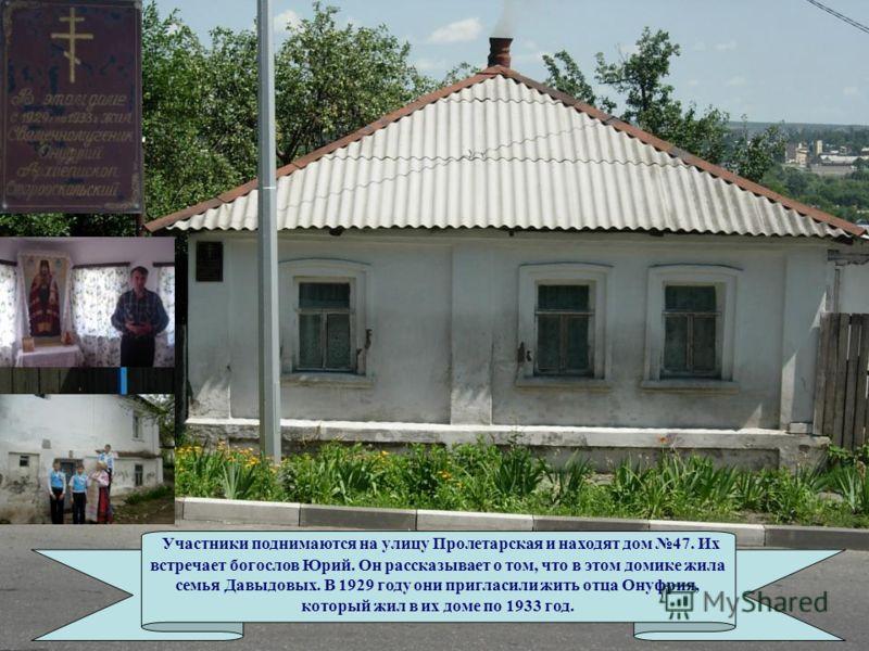 Участники поднимаются на улицу Пролетарская и находят дом 47. Их встречает богослов Юрий. Он рассказывает о том, что в этом домике жила семья Давыдовых. В 1929 году они пригласили жить отца Онуфрия, который жил в их доме по 1933 год.
